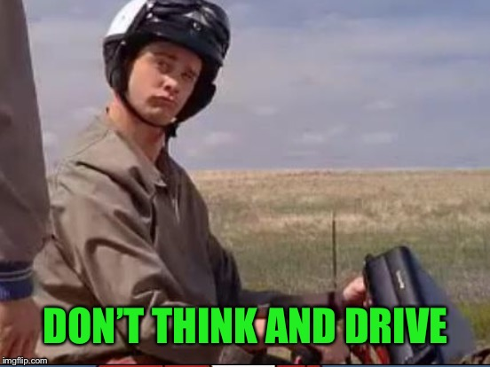 DON'T THINK AND DRIVE | made w/ Imgflip meme maker