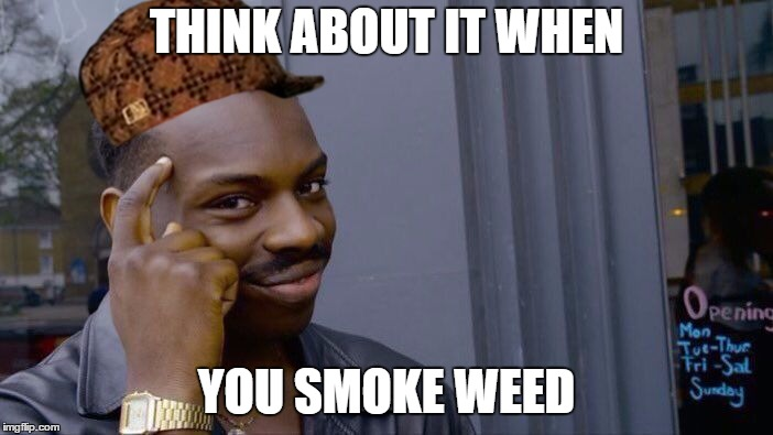 Roll Safe Think About It Meme | THINK ABOUT IT WHEN YOU SMOKE WEED | image tagged in memes,roll safe think about it,scumbag | made w/ Imgflip meme maker