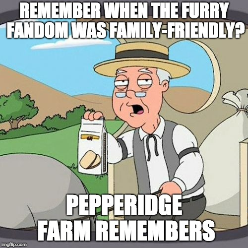 To the Furry Fandom | REMEMBER WHEN THE FURRY FANDOM WAS FAMILY-FRIENDLY? PEPPERIDGE FARM REMEMBERS | image tagged in memes,pepperidge farm remembers,furry | made w/ Imgflip meme maker