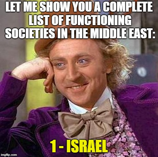 I may not support all of their methods - but it's the only place worth living in the entire region! | LET ME SHOW YOU A COMPLETE LIST OF FUNCTIONING SOCIETIES IN THE MIDDLE EAST: 1 - ISRAEL | image tagged in memes,creepy condescending wonka,israel | made w/ Imgflip meme maker