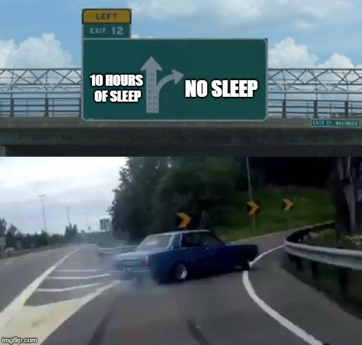 Left Exit 12 Off Ramp Meme | 10 HOURS OF SLEEP NO SLEEP | image tagged in memes,left exit 12 off ramp | made w/ Imgflip meme maker
