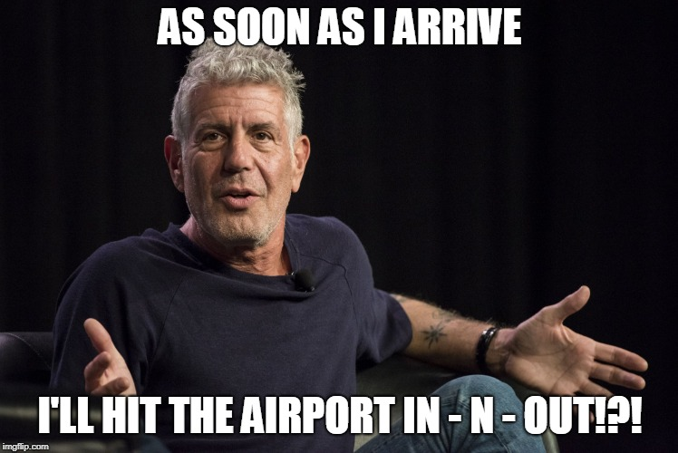 Hitting The Airport Like... | AS SOON AS I ARRIVE I'LL HIT THE AIRPORT IN - N - OUT!?! | image tagged in anthony bourdain what | made w/ Imgflip meme maker