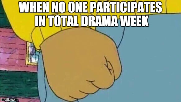 Arthur Fist Meme | WHEN NO ONE PARTICIPATES IN TOTAL DRAMA WEEK | image tagged in memes,arthur fist,total drama,total drama week,giveuahint,arthur | made w/ Imgflip meme maker