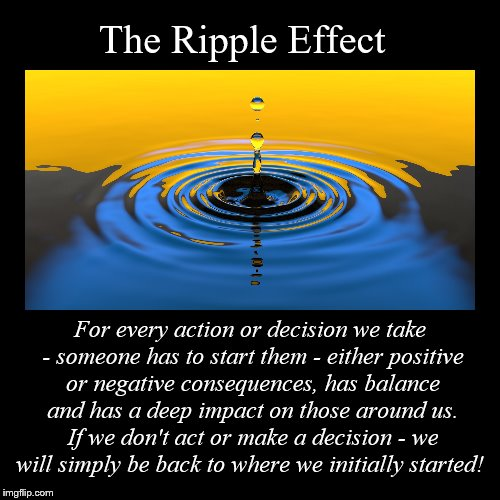 The Ripple Effect | For every action or decision we take - someone has to start them - either positive or negative consequences, has balance | image tagged in funny,demotivationals | made w/ Imgflip demotivational maker
