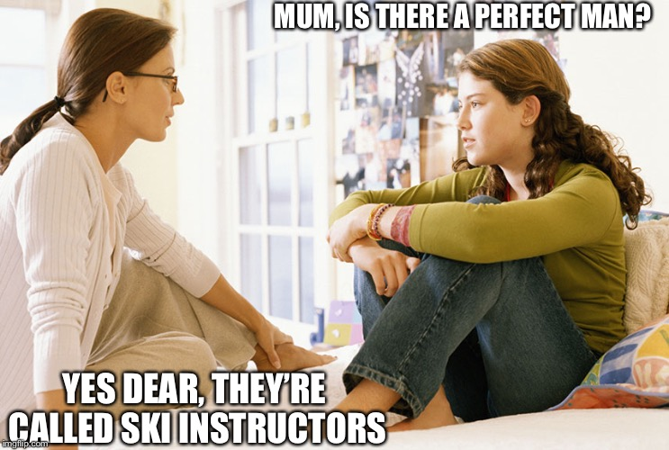 Mom and daughter | MUM, IS THERE A PERFECT MAN? YES DEAR, THEY'RE CALLED SKI INSTRUCTORS | image tagged in mom and daughter | made w/ Imgflip meme maker