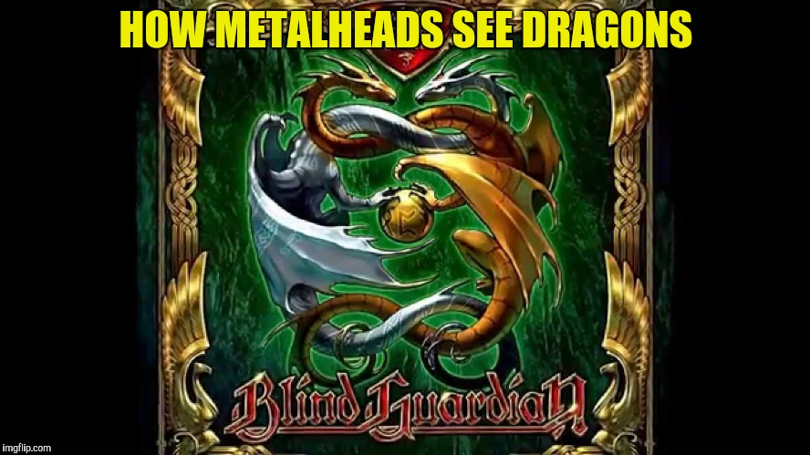 HOW METALHEADS SEE DRAGONS | made w/ Imgflip meme maker