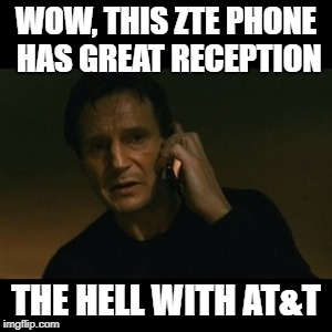 Liam Neeson Taken Meme | WOW, THIS ZTE PHONE HAS GREAT RECEPTION THE HELL WITH AT&T | image tagged in memes,liam neeson taken | made w/ Imgflip meme maker
