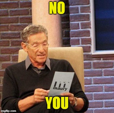 Maury Lie Detector Meme | NO YOU | image tagged in memes,maury lie detector | made w/ Imgflip meme maker