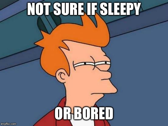 Futurama Fry | NOT SURE IF SLEEPY OR BORED | image tagged in memes,futurama fry,AdviceAnimals | made w/ Imgflip meme maker