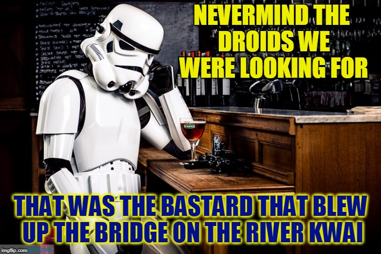 I KNOW I've seen that guy before. | NEVERMIND THE DROIDS WE WERE LOOKING FOR THAT WAS THE BASTARD THAT BLEW UP THE BRIDGE ON THE RIVER KWAI | image tagged in sad stormtrooper,funny,memes,mxm | made w/ Imgflip meme maker