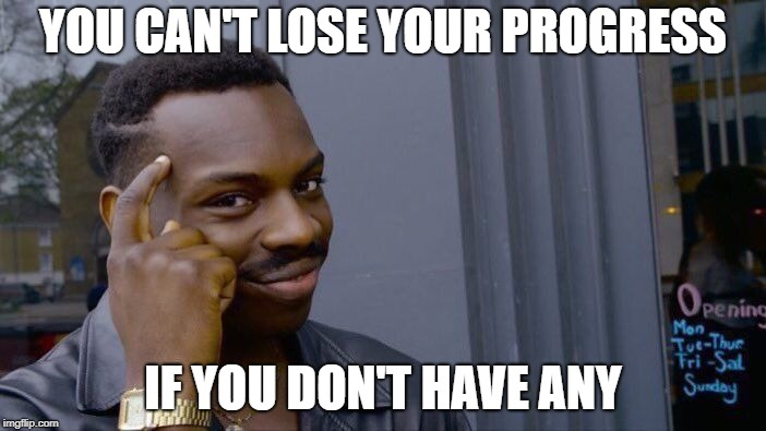 Roll Safe Think About It Meme | YOU CAN'T LOSE YOUR PROGRESS IF YOU DON'T HAVE ANY | image tagged in memes,roll safe think about it | made w/ Imgflip meme maker