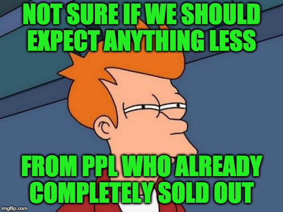 Futurama Fry Meme | NOT SURE IF WE SHOULD EXPECT ANYTHING LESS FROM PPL WHO ALREADY COMPLETELY SOLD OUT | image tagged in memes,futurama fry | made w/ Imgflip meme maker