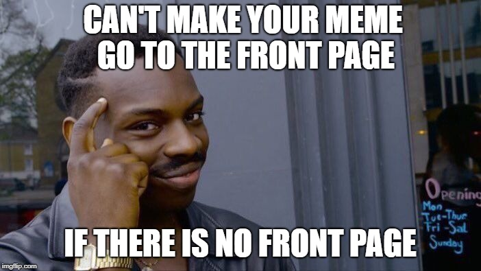 Roll Safe Think About It Meme | CAN'T MAKE YOUR MEME GO TO THE FRONT PAGE IF THERE IS NO FRONT PAGE | image tagged in memes,roll safe think about it | made w/ Imgflip meme maker