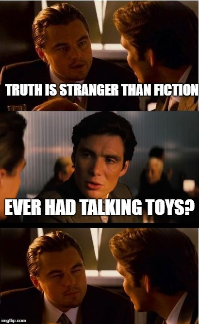 Inception Meme | TRUTH IS STRANGER THAN FICTION EVER HAD TALKING TOYS? | image tagged in memes,inception | made w/ Imgflip meme maker