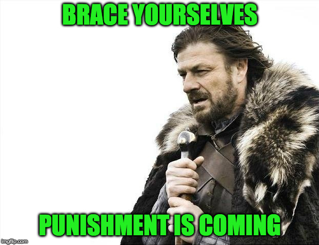 Brace Yourselves X is Coming Meme | BRACE YOURSELVES PUNISHMENT IS COMING | image tagged in memes,brace yourselves x is coming | made w/ Imgflip meme maker