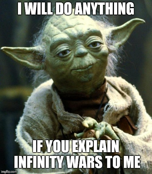 Star Wars Yoda Meme | I WILL DO ANYTHING IF YOU EXPLAIN INFINITY WARS TO ME | image tagged in memes,star wars yoda | made w/ Imgflip meme maker
