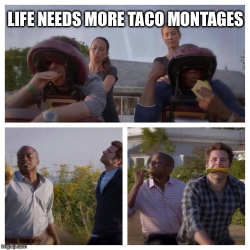 LIFE NEEDS MORE TACO MONTAGES | made w/ Imgflip meme maker