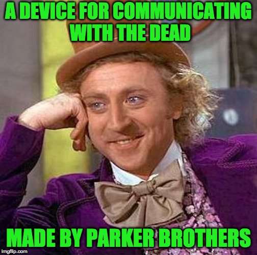 Creepy Condescending Wonka Meme | A DEVICE FOR COMMUNICATING WITH THE DEAD MADE BY PARKER BROTHERS | image tagged in memes,creepy condescending wonka | made w/ Imgflip meme maker