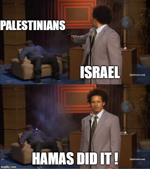 Israel is a Terrorist State | PALESTINIANS HAMAS DID IT ! ISRAEL | image tagged in zionism is evil,end zionism,zog,free palestine,palestine not israel,israel is a terrorist state | made w/ Imgflip meme maker