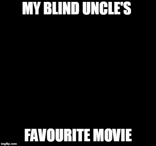 Dark Humour | MY BLIND UNCLE'S FAVOURITE MOVIE | image tagged in blind,uncle sam,favorite,movie,funny meme | made w/ Imgflip meme maker