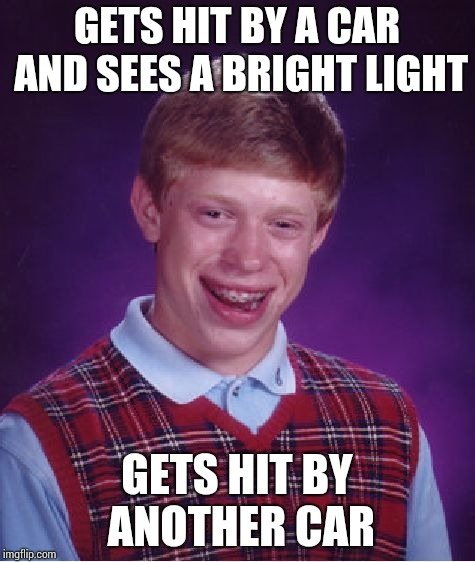 Bad Luck Brian Meme | GETS HIT BY A CAR AND SEES A BRIGHT LIGHT GETS HIT BY ANOTHER CAR | image tagged in memes,bad luck brian | made w/ Imgflip meme maker