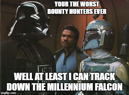 Star Wars Darth Vader Altering the Deal  |  YOUR THE WORST BOUNTY HUNTERS EVER; WELL AT LEAST I CAN TRACK DOWN THE MILLENNIUM FALCON | image tagged in star wars darth vader altering the deal | made w/ Imgflip meme maker