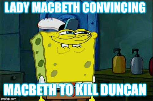 Dont You Squidward Meme | LADY MACBETH CONVINCING MACBETH TO KILL DUNCAN | image tagged in memes,dont you squidward | made w/ Imgflip meme maker