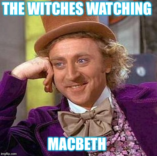 Creepy Condescending Wonka Meme | THE WITCHES WATCHING MACBETH | image tagged in memes,creepy condescending wonka | made w/ Imgflip meme maker