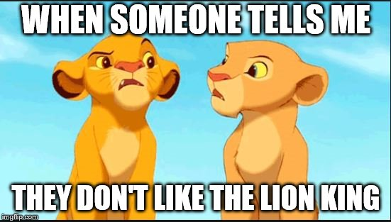 confused lion king | WHEN SOMEONE TELLS ME THEY DON'T LIKE THE LION KING | image tagged in confused lion king | made w/ Imgflip meme maker
