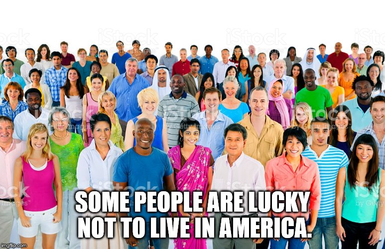 SOME PEOPLE ARE LUCKY NOT TO LIVE IN AMERICA. | made w/ Imgflip meme maker