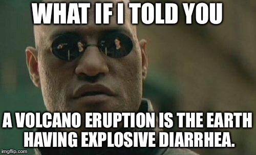 Volcano is a fiery butthole | WHAT IF I TOLD YOU A VOLCANO ERUPTION IS THE EARTH HAVING EXPLOSIVE DIARRHEA. | image tagged in memes,matrix morpheus,volcano,diarrhea,poop,earth | made w/ Imgflip meme maker