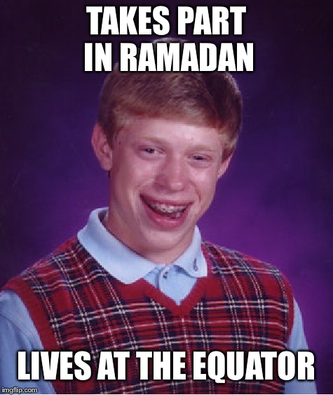 In Ramadan you're only allowed to eat when the sun has set | TAKES PART IN RAMADAN LIVES AT THE EQUATOR | image tagged in memes,bad luck brian,ramadan,unbreaklp,bruh | made w/ Imgflip meme maker