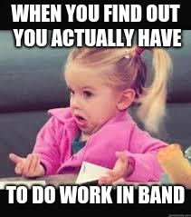 Little girl Dunno | WHEN YOU FIND OUT YOU ACTUALLY HAVE TO DO WORK IN BAND | image tagged in little girl dunno | made w/ Imgflip meme maker