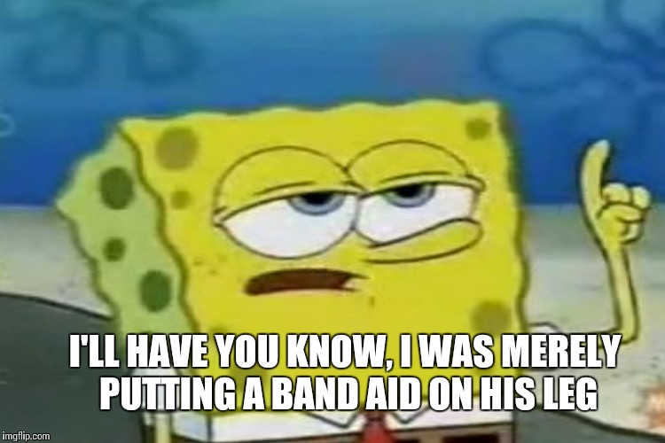 I'LL HAVE YOU KNOW, I WAS MERELY PUTTING A BAND AID ON HIS LEG | made w/ Imgflip meme maker