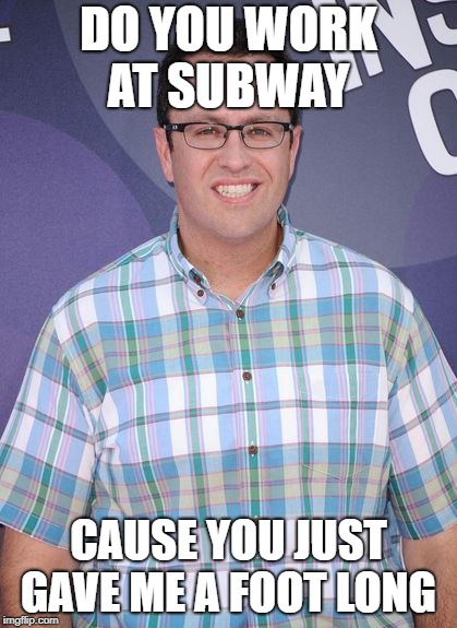 DO YOU WORK AT SUBWAY CAUSE YOU JUST GAVE ME A FOOT LONG | image tagged in jared subway | made w/ Imgflip meme maker