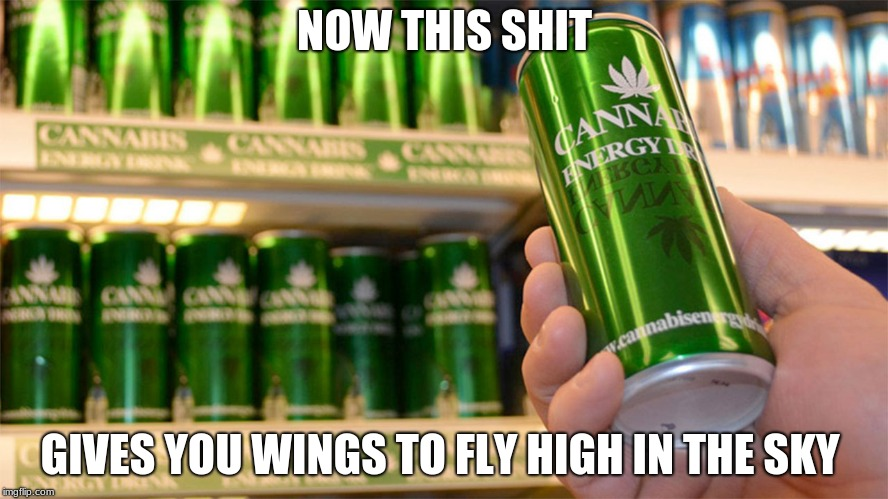 cannabis energy drink | NOW THIS SHIT GIVES YOU WINGS TO FLY HIGH IN THE SKY | image tagged in cannabis energy drink | made w/ Imgflip meme maker