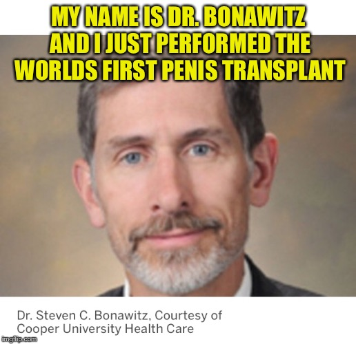 You Can't Make this Stuff Up!!! | MY NAME IS DR. BONAWITZ AND I JUST PERFORMED THE WORLDS FIRST P**IS TRANSPLANT | image tagged in memes,funny,funny names,cant make this up,true story | made w/ Imgflip meme maker