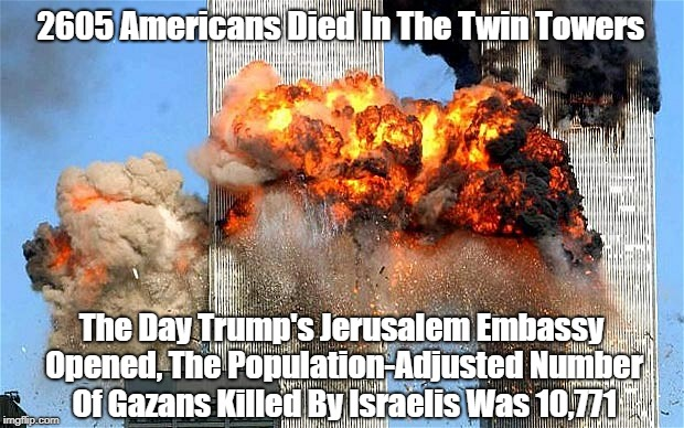 2605 Americans Died In The Twin Towers The Day Trump's Jerusalem Embassy Opened, The Population-Adjusted Number Of Gazans Killed By Israelis | made w/ Imgflip meme maker