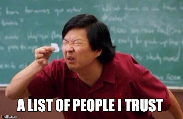 List of people I trust | A LIST OF PEOPLE I TRUST | image tagged in list of people i trust | made w/ Imgflip meme maker