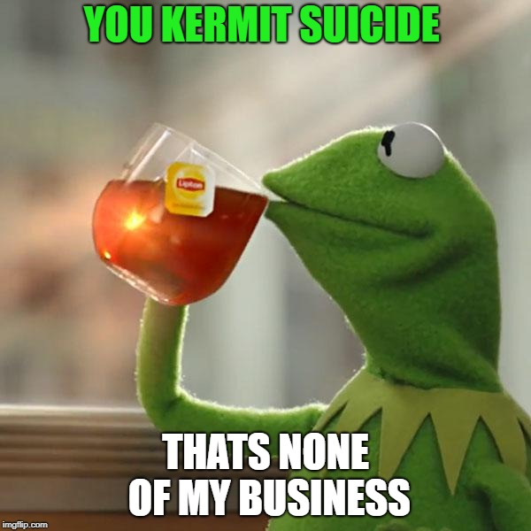 But Thats None Of My Business Meme | YOU KERMIT SUICIDE THATS NONE OF MY BUSINESS | image tagged in memes,but thats none of my business,kermit the frog | made w/ Imgflip meme maker