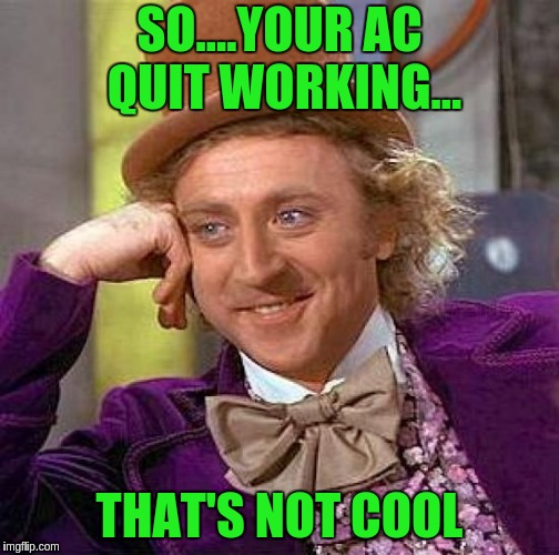 Creepy Condescending Wonka Meme | SO....YOUR AC QUIT WORKING... THAT'S NOT COOL | image tagged in memes,creepy condescending wonka | made w/ Imgflip meme maker