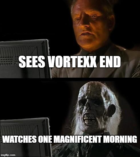 Cartoon Saturdays death 2014 | SEES VORTEXX END WATCHES ONE MAGNIFICENT MORNING | image tagged in memes,ill just wait here vortexx meme funny cartoon cw morning saturday | made w/ Imgflip meme maker