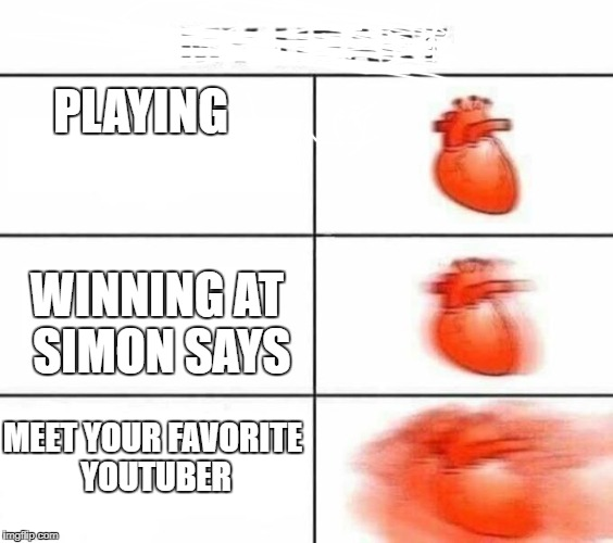 Fans be like | PLAYING WINNING AT SIMON SAYS MEET YOUR FAVORITE YOUTUBER | image tagged in memes,heart,my heart | made w/ Imgflip meme maker