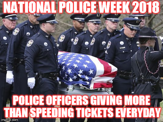 National Police Week | NATIONAL POLICE WEEK 2018 POLICE OFFICERS GIVING MORE THAN SPEEDING TICKETS EVERYDAY | image tagged in police | made w/ Imgflip meme maker