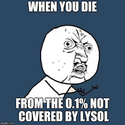 Y U No Meme | WHEN YOU DIE FROM THE 0.1% NOT COVERED BY LYSOL | image tagged in memes,y u no | made w/ Imgflip meme maker