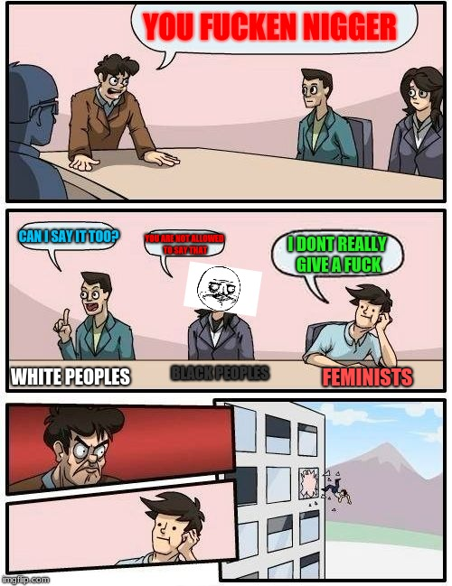 Boardroom Meeting Suggestion Meme | YOU F**KEN NI**ER CAN I SAY IT TOO? YOU ARE NOT ALLOWED TO SAY THAT I DONT REALLY GIVE A F**K WHITE PEOPLES BLACK PEOPLES FEMINISTS | image tagged in memes,boardroom meeting suggestion | made w/ Imgflip meme maker