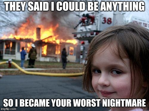 Disaster Girl Meme | THEY SAID I COULD BE ANYTHING SO I BECAME YOUR WORST NIGHTMARE | image tagged in memes,disaster girl | made w/ Imgflip meme maker