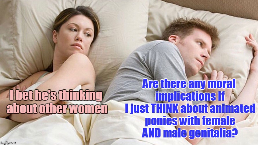 and the answer is: it's all relative | I bet he's thinking about other women Are there any moral implications If I just THINK about animated ponies with female AND male genitalia? | image tagged in i bet he's thinking about other women,memes,relativity,my little pony | made w/ Imgflip meme maker