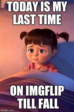 TODAY IS MY LAST TIME ON IMGFLIP TILL FALL | image tagged in when bae says goodbye | made w/ Imgflip meme maker