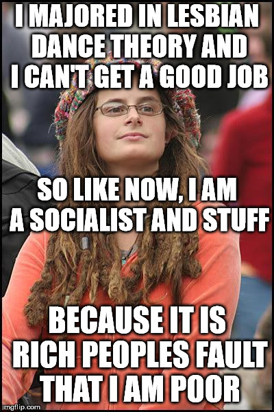 The logic of the left amazes me. Not really. | I MAJORED IN LESBIAN DANCE THEORY AND I CAN'T GET A GOOD JOB BECAUSE IT IS RICH PEOPLES FAULT THAT I AM POOR SO LIKE NOW, I AM A SOCIALIST A | image tagged in memes,liberal college girl | made w/ Imgflip meme maker